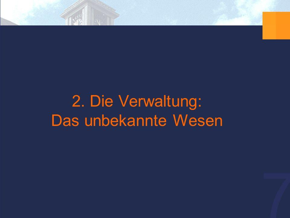 7 2. Die Verwaltung: Das unbekannte Wesen