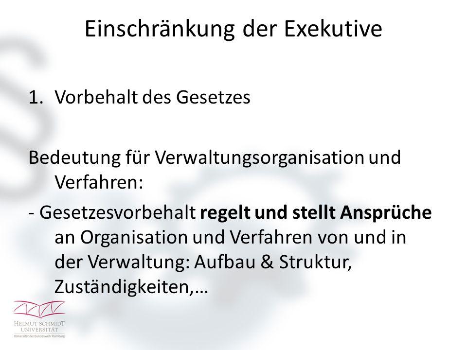 Einschränkung der Exekutive 1.Vorbehalt des Gesetzes Bedeutung für Verwaltungsorganisation und Verfahren: - Gesetzesvorbehalt regelt und stellt Ansprü