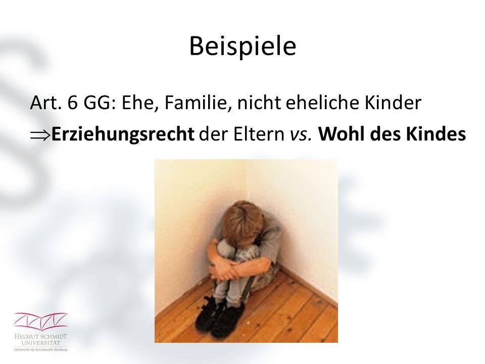 Beispiele Art. 6 GG: Ehe, Familie, nicht eheliche Kinder  Erziehungsrecht der Eltern vs. Wohl des Kindes