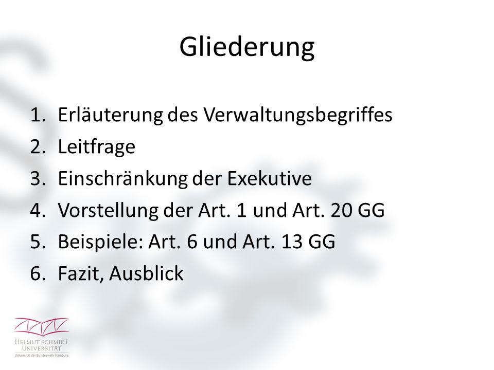 Gliederung 1.Erläuterung des Verwaltungsbegriffes 2.Leitfrage 3.Einschränkung der Exekutive 4.Vorstellung der Art. 1 und Art. 20 GG 5.Beispiele: Art.