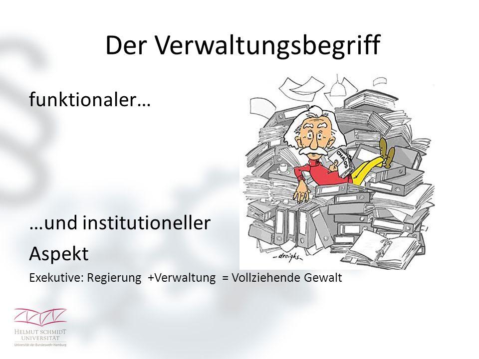 Der Verwaltungsbegriff funktionaler… …und institutioneller Aspekt Exekutive: Regierung +Verwaltung = Vollziehende Gewalt
