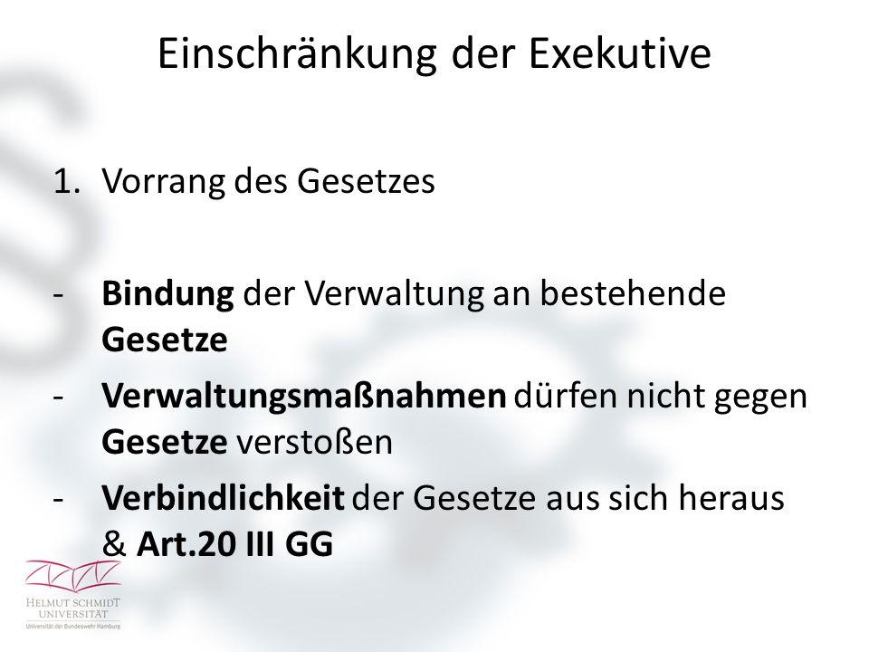 Einschränkung der Exekutive 1.Vorrang des Gesetzes -Bindung der Verwaltung an bestehende Gesetze -Verwaltungsmaßnahmen dürfen nicht gegen Gesetze vers