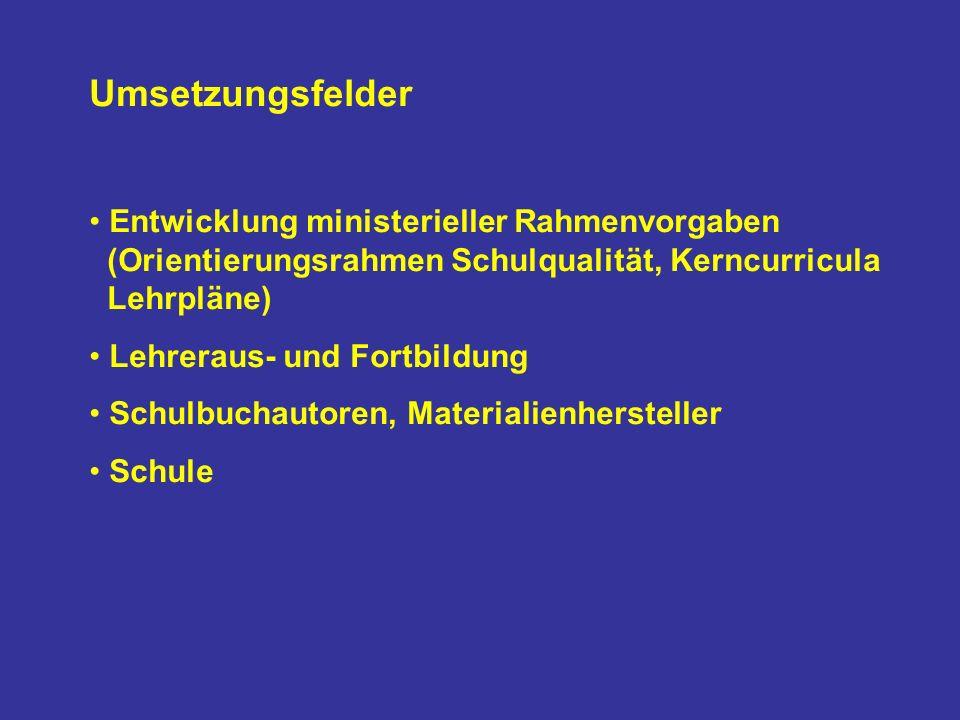 Umsetzungsfelder Entwicklung ministerieller Rahmenvorgaben (Orientierungsrahmen Schulqualität, Kerncurricula Lehrpläne) Lehreraus- und Fortbildung Schulbuchautoren, Materialienhersteller Schule