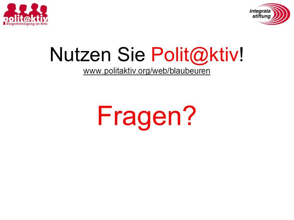 Nutzen Sie Polit@ktiv! www.politaktiv.org/web/blaubeuren Fragen?