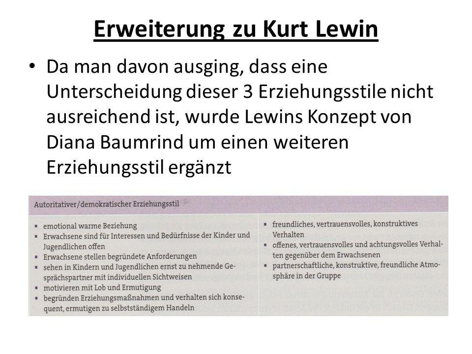 Erweiterung zu Kurt Lewin Da man davon ausging, dass eine Unterscheidung dieser 3 Erziehungsstile nicht ausreichend ist, wurde Lewins Konzept von Diana Baumrind um einen weiteren Erziehungsstil ergänzt