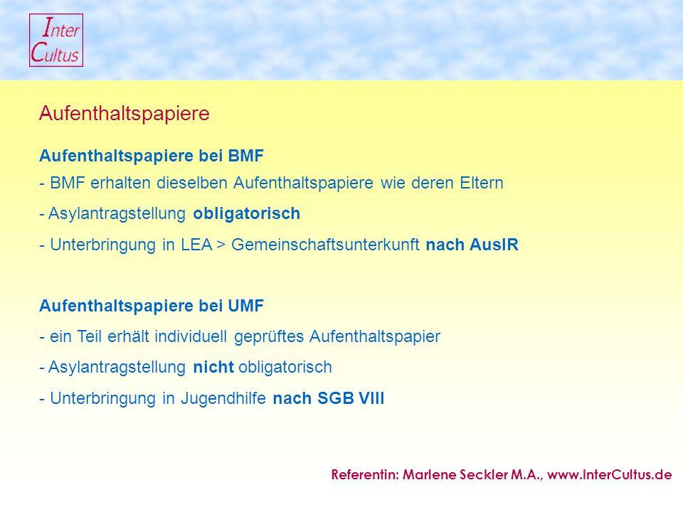 Aufenthaltspapiere Aufenthaltspapiere bei BMF - BMF erhalten dieselben Aufenthaltspapiere wie deren Eltern - Asylantragstellung obligatorisch - Unterbringung in LEA > Gemeinschaftsunterkunft nach AuslR Aufenthaltspapiere bei UMF - ein Teil erhält individuell geprüftes Aufenthaltspapier - Asylantragstellung nicht obligatorisch - Unterbringung in Jugendhilfe nach SGB VIII Referentin: Marlene Seckler M.A., www.InterCultus.de