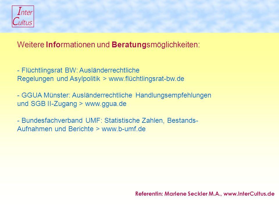 Weitere Informationen und Beratungsmöglichkeiten: - Flüchtlingsrat BW: Ausländerrechtliche Regelungen und Asylpolitik > www.flüchtlingsrat-bw.de - GGUA Münster: Ausländerrechtliche Handlungsempfehlungen und SGB II-Zugang > www.ggua.de - Bundesfachverband UMF: Statistische Zahlen, Bestands- Aufnahmen und Berichte > www.b-umf.de Referentin: Marlene Seckler M.A., www.InterCultus.de