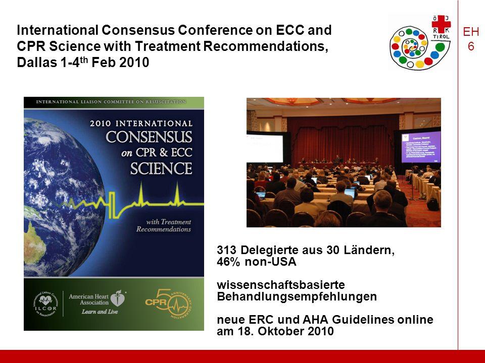 EH 6 International Consensus Conference on ECC and CPR Science with Treatment Recommendations, Dallas 1-4 th Feb 2010 313 Delegierte aus 30 Ländern, 46% non-USA wissenschaftsbasierte Behandlungsempfehlungen neue ERC und AHA Guidelines online am 18.