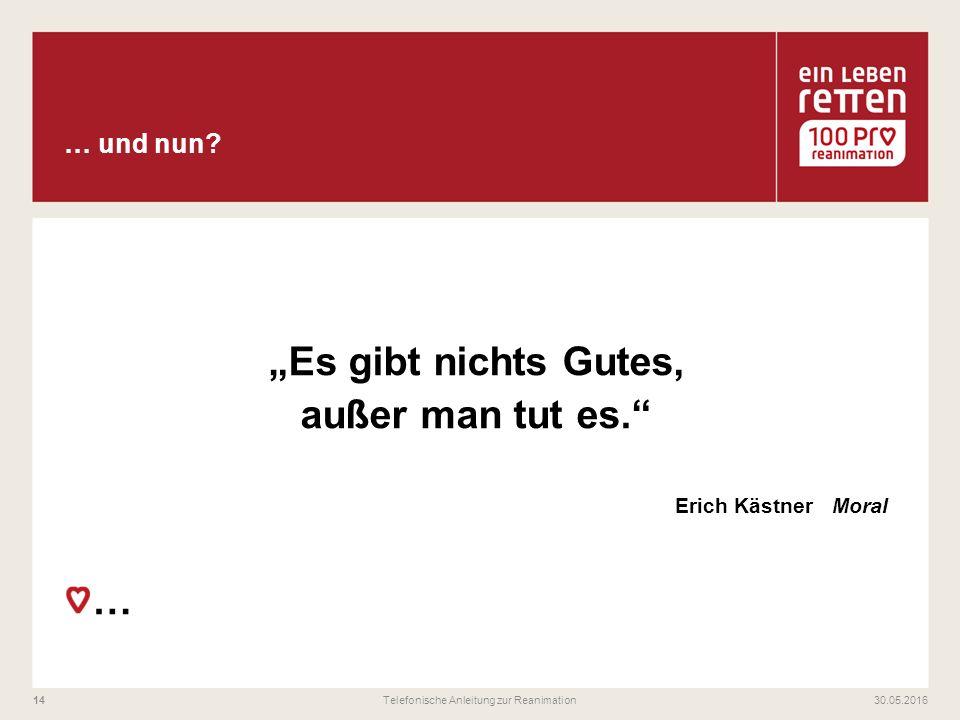 """""""Es gibt nichts Gutes, außer man tut es."""" Erich Kästner Moral … 30.05.2016Telefonische Anleitung zur Reanimation14"""