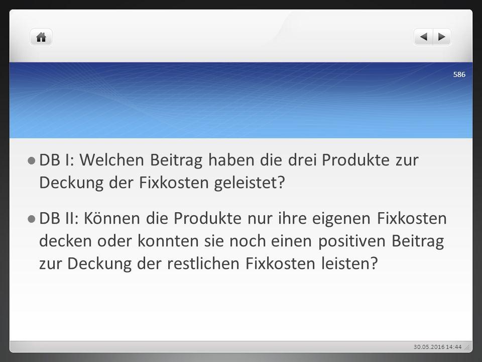 DB I: Welchen Beitrag haben die drei Produkte zur Deckung der Fixkosten geleistet? DB II: Können die Produkte nur ihre eigenen Fixkosten decken oder k