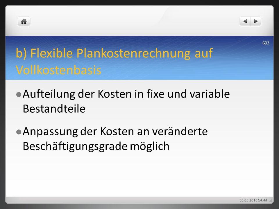 b) Flexible Plankostenrechnung auf Vollkostenbasis Aufteilung der Kosten in fixe und variable Bestandteile Anpassung der Kosten an veränderte Beschäft