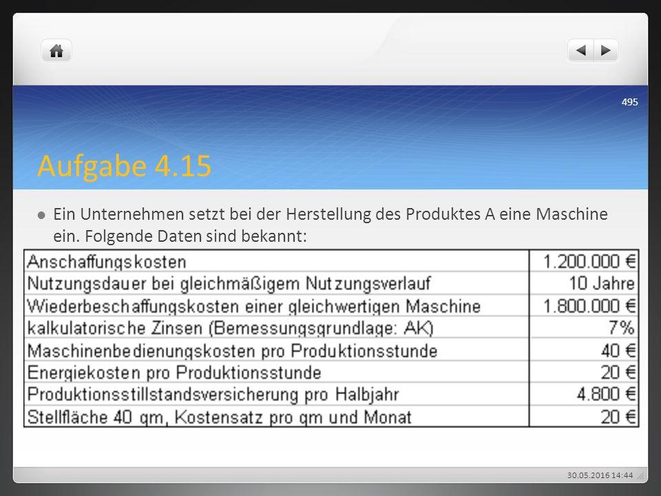 Aufgabe 4.15 Ein Unternehmen setzt bei der Herstellung des Produktes A eine Maschine ein. Folgende Daten sind bekannt: 30.05.2016 14:47 495