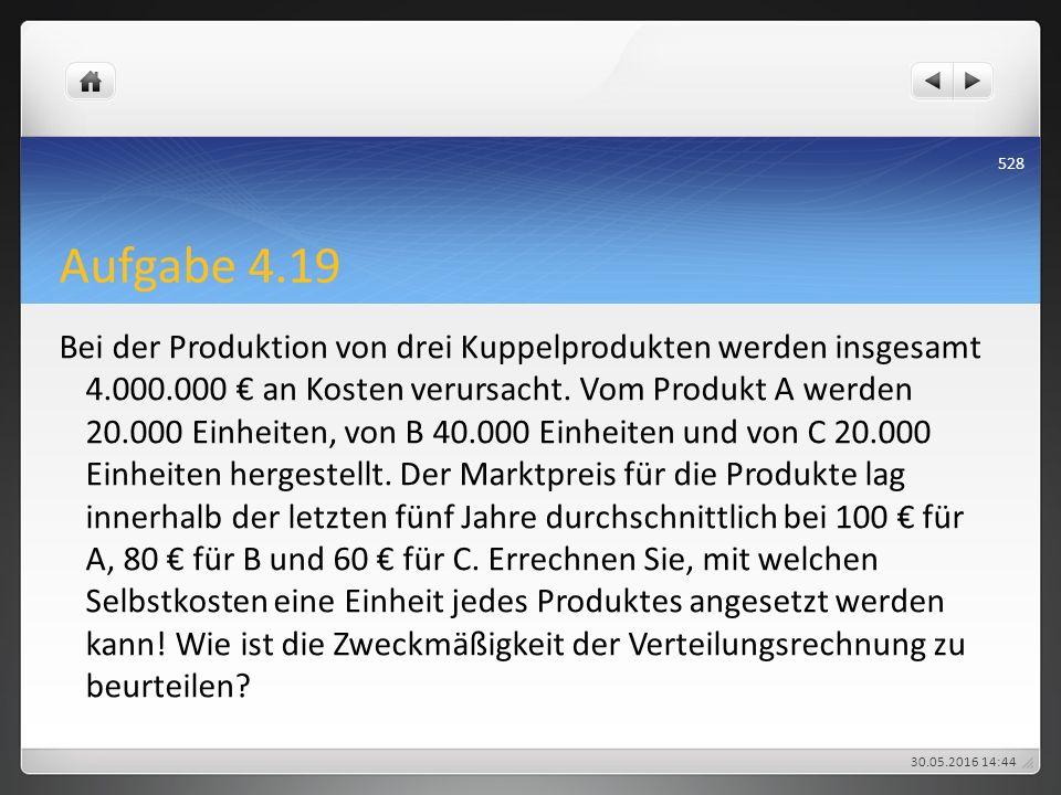 Aufgabe 4.19 Bei der Produktion von drei Kuppelprodukten werden insgesamt 4.000.000 € an Kosten verursacht. Vom Produkt A werden 20.000 Einheiten, von