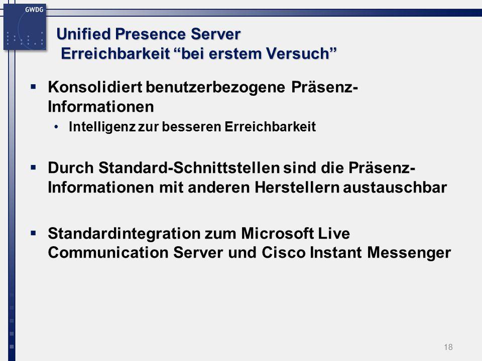 18 Unified Presence Server Erreichbarkeit bei erstem Versuch  Konsolidiert benutzerbezogene Präsenz- Informationen Intelligenz zur besseren Erreichbarkeit  Durch Standard-Schnittstellen sind die Präsenz- Informationen mit anderen Herstellern austauschbar  Standardintegration zum Microsoft Live Communication Server und Cisco Instant Messenger