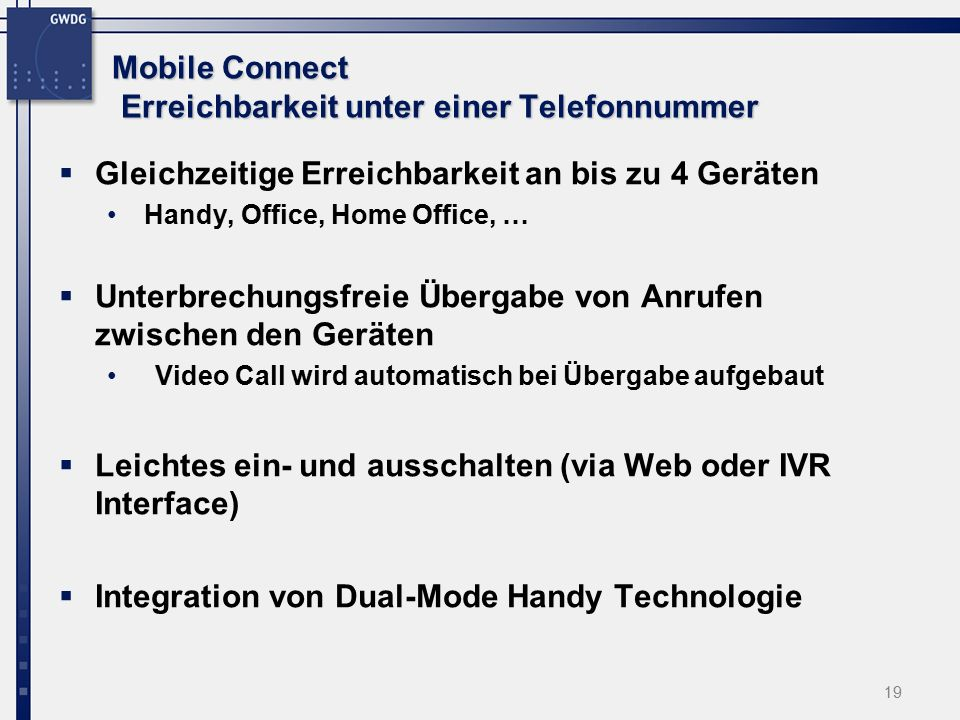 19 Mobile Connect Erreichbarkeit unter einer Telefonnummer  Gleichzeitige Erreichbarkeit an bis zu 4 Geräten Handy, Office, Home Office, …  Unterbrechungsfreie Übergabe von Anrufen zwischen den Geräten Video Call wird automatisch bei Übergabe aufgebaut  Leichtes ein- und ausschalten (via Web oder IVR Interface)  Integration von Dual-Mode Handy Technologie