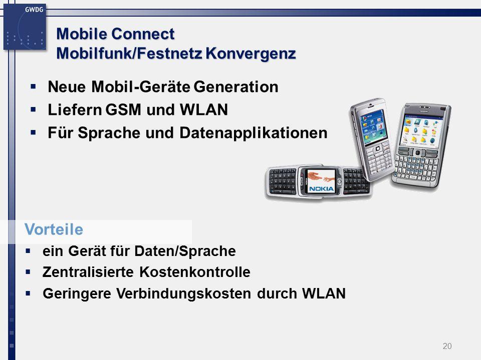20 Mobile Connect Mobilfunk/Festnetz Konvergenz  Neue Mobil-Geräte Generation  Liefern GSM und WLAN  Für Sprache und Datenapplikationen Vorteile  ein Gerät für Daten/Sprache  Zentralisierte Kostenkontrolle  Geringere Verbindungskosten durch WLAN