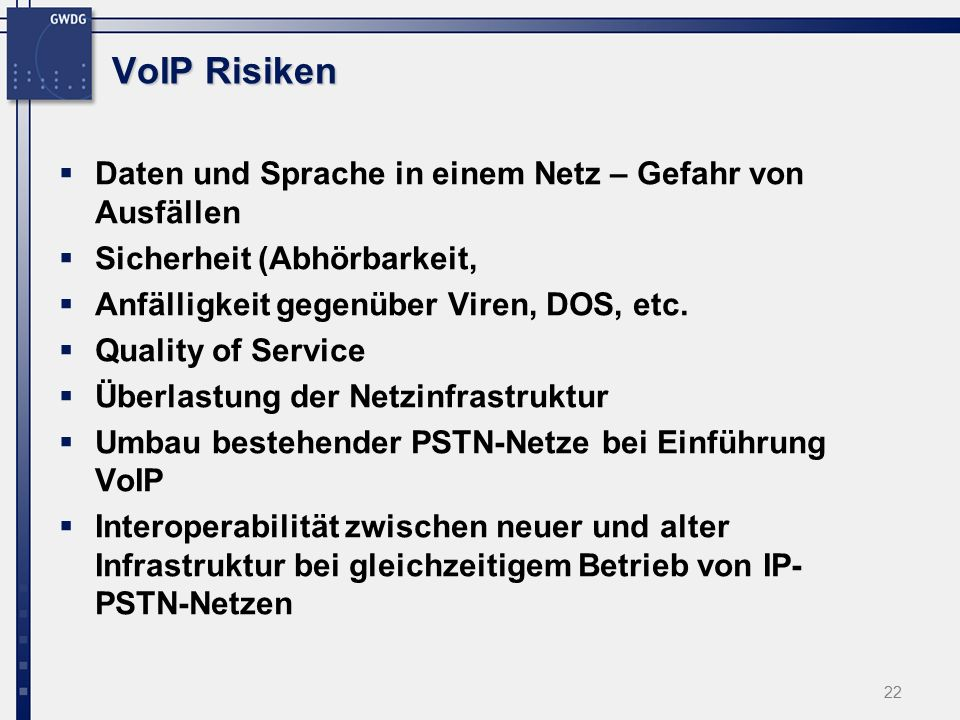 22 VoIP Risiken  Daten und Sprache in einem Netz – Gefahr von Ausfällen  Sicherheit (Abhörbarkeit,  Anfälligkeit gegenüber Viren, DOS, etc.