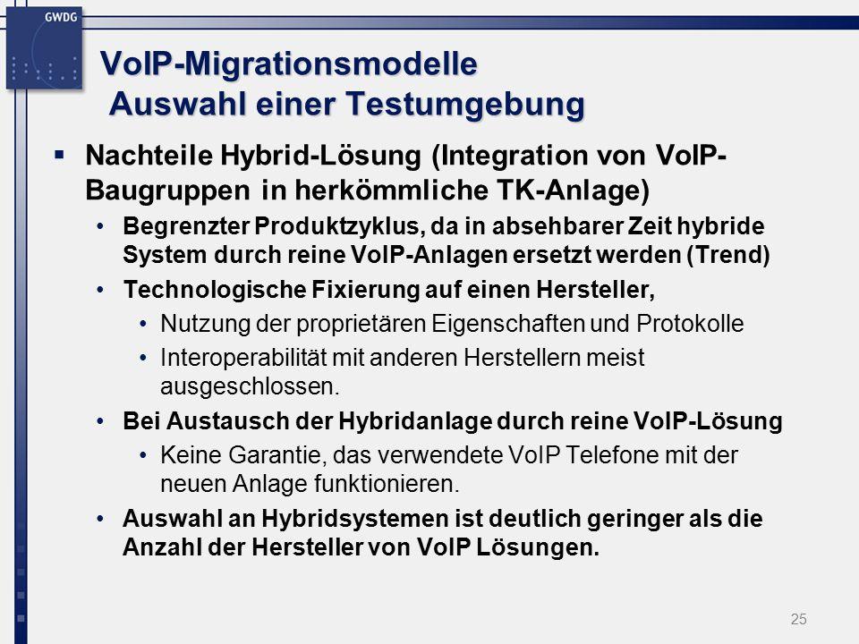 25 VoIP-Migrationsmodelle Auswahl einer Testumgebung  Nachteile Hybrid-Lösung (Integration von VoIP- Baugruppen in herkömmliche TK-Anlage) Begrenzter Produktzyklus, da in absehbarer Zeit hybride System durch reine VoIP-Anlagen ersetzt werden (Trend) Technologische Fixierung auf einen Hersteller, Nutzung der proprietären Eigenschaften und Protokolle Interoperabilität mit anderen Herstellern meist ausgeschlossen.