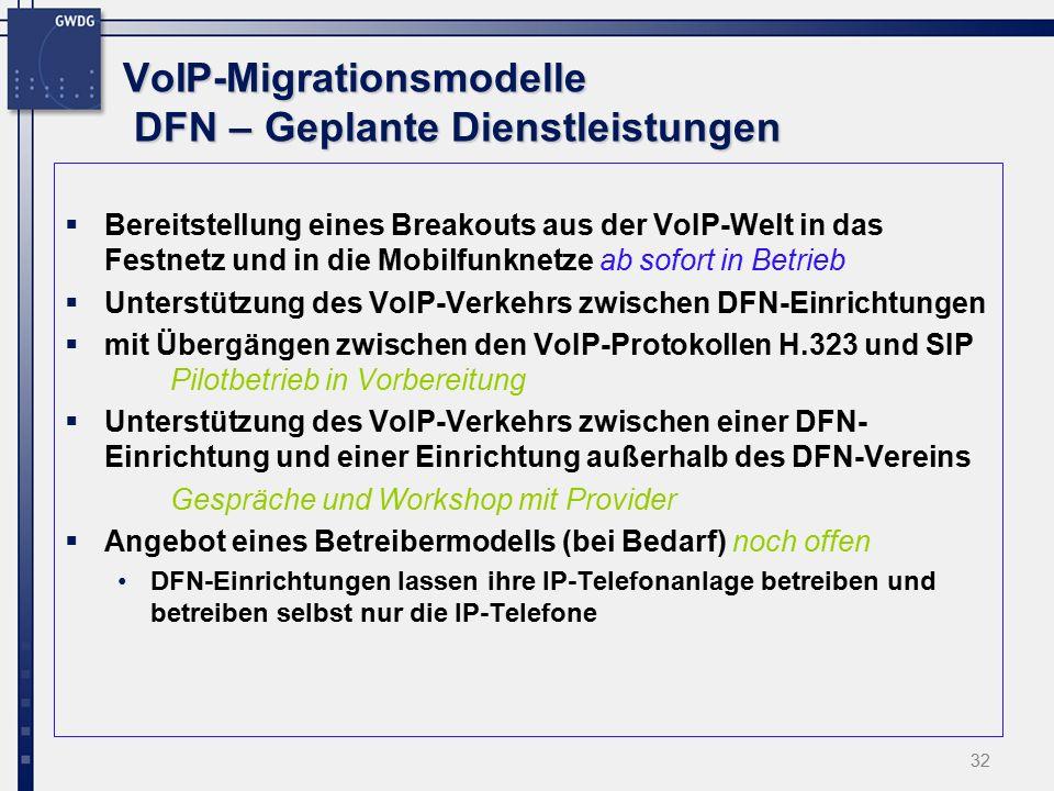 32 VoIP-Migrationsmodelle DFN – Geplante Dienstleistungen  Bereitstellung eines Breakouts aus der VoIP-Welt in das Festnetz und in die Mobilfunknetze ab sofort in Betrieb  Unterstützung des VoIP-Verkehrs zwischen DFN-Einrichtungen  mit Übergängen zwischen den VoIP-Protokollen H.323 und SIP Pilotbetrieb in Vorbereitung  Unterstützung des VoIP-Verkehrs zwischen einer DFN- Einrichtung und einer Einrichtung außerhalb des DFN-Vereins Gespräche und Workshop mit Provider  Angebot eines Betreibermodells (bei Bedarf) noch offen DFN-Einrichtungen lassen ihre IP-Telefonanlage betreiben und betreiben selbst nur die IP-Telefone