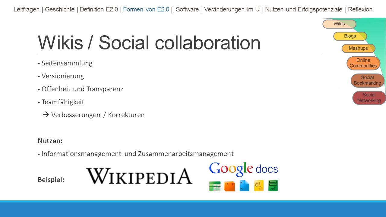 Wikis / Social collaboration - Seitensammlung - Versionierung - Offenheit und Transparenz - Teamfähigkeit  Verbesserungen / Korrekturen Nutzen: - Informationsmanagement und Zusammenarbeitsmanagement Beispiel: Leitfragen | Geschichte | Definition E2.0 | Formen von E2.0 | Software | Veränderungen im U' | Nutzen und Erfolgspotenziale | Reflexion