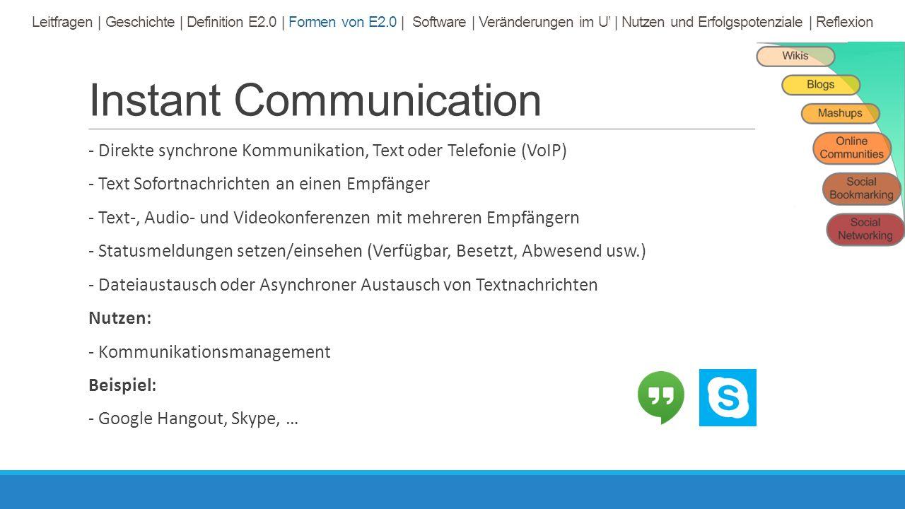 Instant Communication - Direkte synchrone Kommunikation, Text oder Telefonie (VoIP) - Text Sofortnachrichten an einen Empfänger - Text-, Audio- und Videokonferenzen mit mehreren Empfängern - Statusmeldungen setzen/einsehen (Verfügbar, Besetzt, Abwesend usw.) - Dateiaustausch oder Asynchroner Austausch von Textnachrichten Nutzen: - Kommunikationsmanagement Beispiel: - Google Hangout, Skype, … Leitfragen | Geschichte | Definition E2.0 | Formen von E2.0 | Software | Veränderungen im U' | Nutzen und Erfolgspotenziale | Reflexion