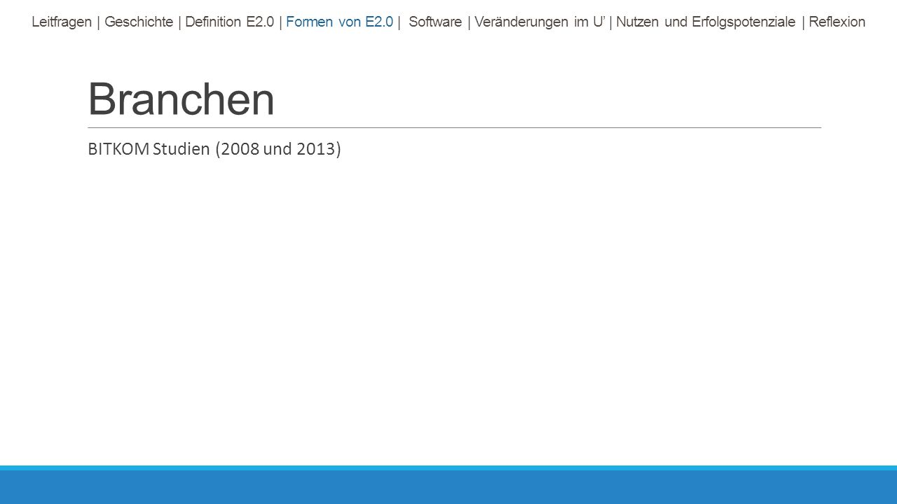 Branchen BITKOM Studien (2008 und 2013) Leitfragen | Geschichte | Definition E2.0 | Formen von E2.0 | Software | Veränderungen im U' | Nutzen und Erfolgspotenziale | Reflexion
