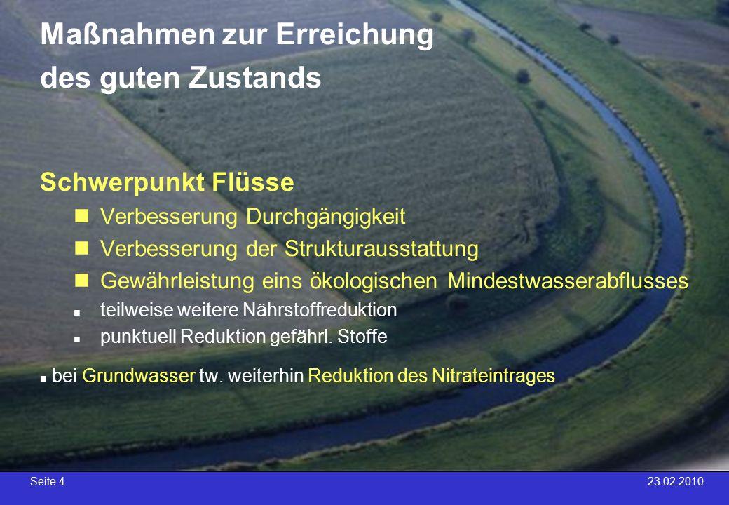 Seite 4 23.02.2010 Maßnahmen zur Erreichung des guten Zustands Schwerpunkt Flüsse Verbesserung Durchgängigkeit Verbesserung der Strukturausstattung Gewährleistung eins ökologischen Mindestwasserabflusses teilweise weitere Nährstoffreduktion punktuell Reduktion gefährl.