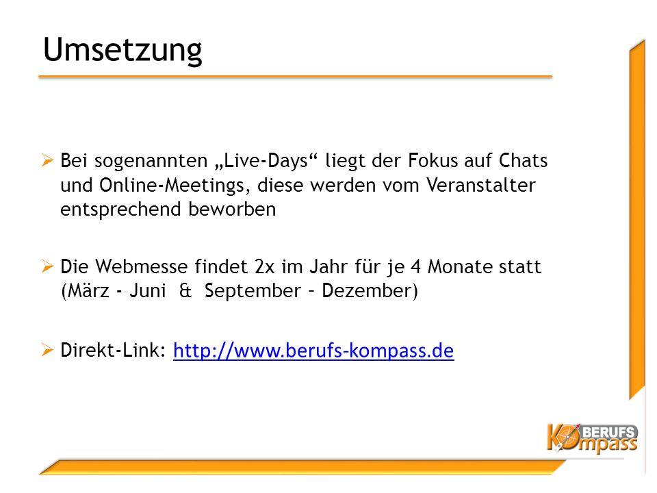 """Umsetzung  Bei sogenannten """"Live-Days liegt der Fokus auf Chats und Online-Meetings, diese werden vom Veranstalter entsprechend beworben  Die Webmesse findet 2x im Jahr für je 4 Monate statt (März - Juni & September – Dezember)  Direkt-Link: http://www.berufs-kompass.de http://www.berufs-kompass.de"""