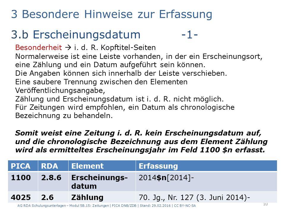 3 Besondere Hinweise zur Erfassung 3.b Erscheinungsdatum -1- AG RDA Schulungsunterlagen – Modul 5B.15: Zeitungen | PICA DNB/ZDB | Stand: 29.02.2016 | CC BY-NC-SA 10 PICARDAElementErfassung 11002.8.6Erscheinungs- datum 2014$n[2014]- 40252.6Zählung70.