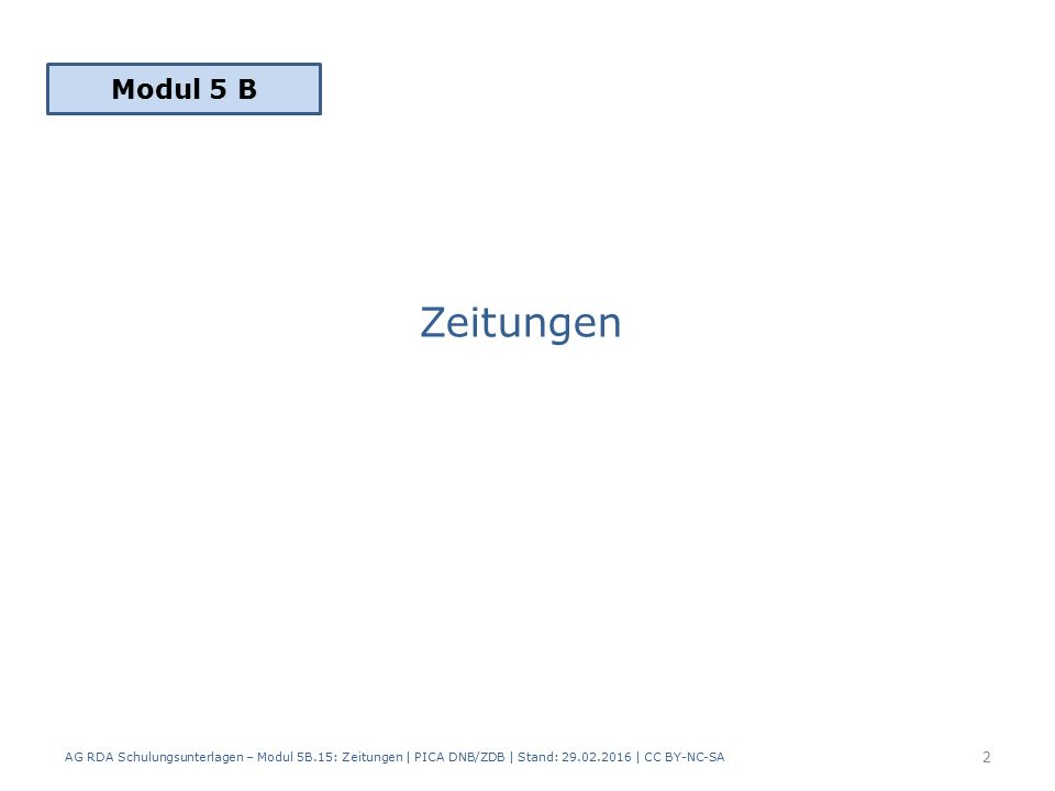 Zeitungen AG RDA Schulungsunterlagen – Modul 5B.15: Zeitungen | PICA DNB/ZDB | Stand: 29.02.2016 | CC BY-NC-SA 2 Modul 5 B