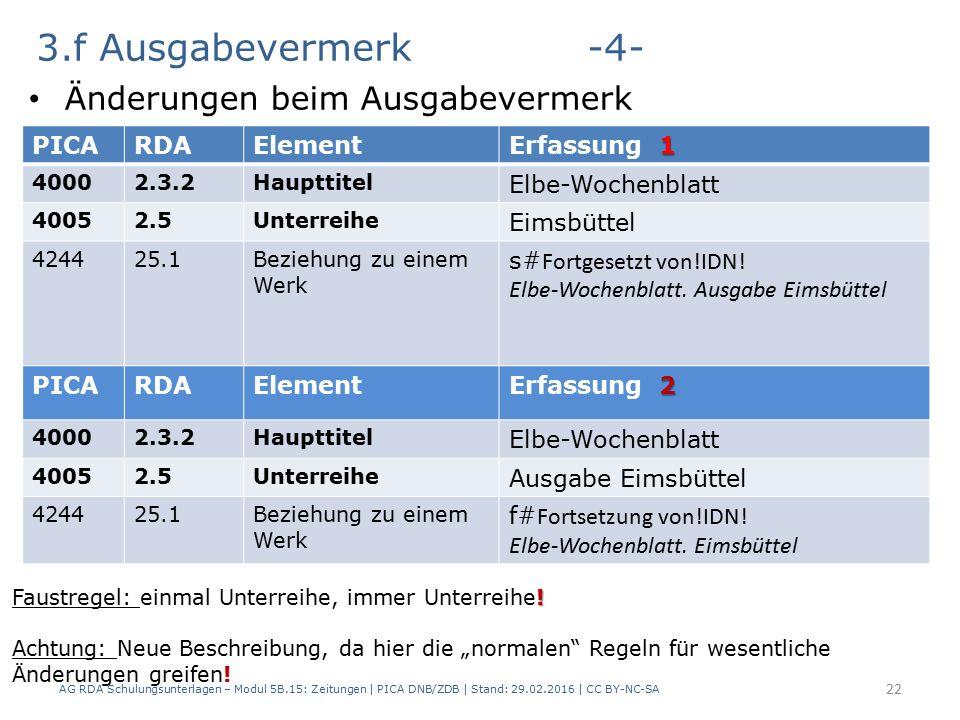 3.f Ausgabevermerk -4- Änderungen beim Ausgabevermerk AG RDA Schulungsunterlagen – Modul 5B.15: Zeitungen | PICA DNB/ZDB | Stand: 29.02.2016 | CC BY-NC-SA 22 PICARDAElement 1 Erfassung 1 40002.3.2Haupttitel Elbe-Wochenblatt 40052.5Unterreihe Eimsbüttel 424425.1Beziehung zu einem Werk s# Fortgesetzt von!IDN.