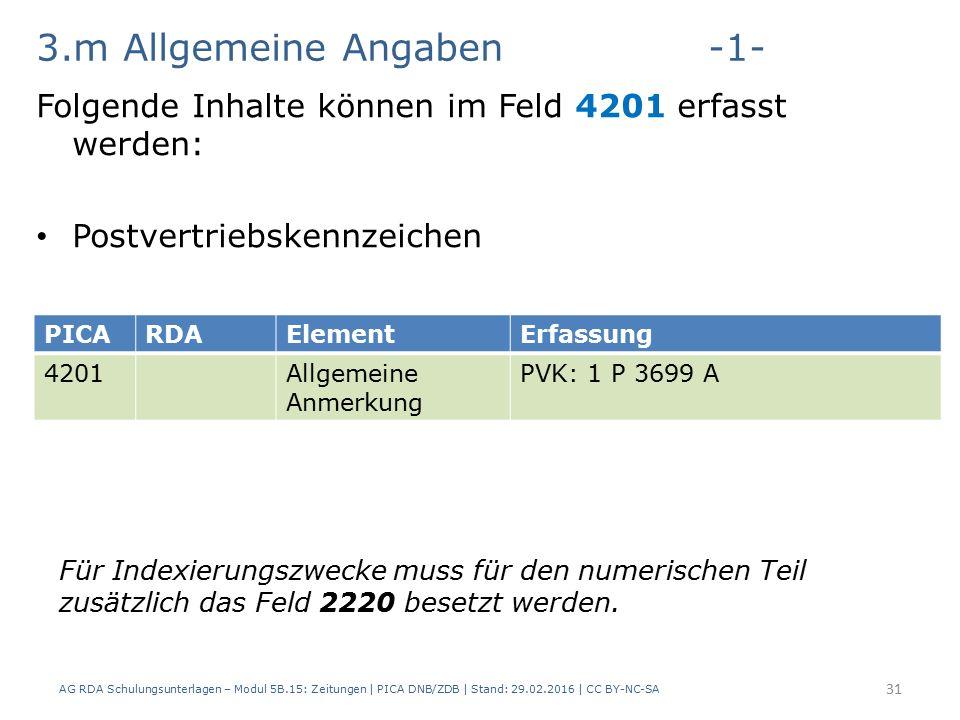 3.m Allgemeine Angaben-1- Folgende Inhalte können im Feld 4201 erfasst werden: Postvertriebskennzeichen AG RDA Schulungsunterlagen – Modul 5B.15: Zeitungen | PICA DNB/ZDB | Stand: 29.02.2016 | CC BY-NC-SA 31 PICARDAElementErfassung 4201Allgemeine Anmerkung PVK: 1 P 3699 A Für Indexierungszwecke muss für den numerischen Teil zusätzlich das Feld 2220 besetzt werden.