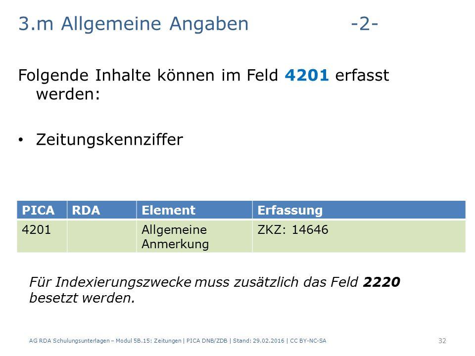 3.m Allgemeine Angaben-2- Folgende Inhalte können im Feld 4201 erfasst werden: Zeitungskennziffer AG RDA Schulungsunterlagen – Modul 5B.15: Zeitungen | PICA DNB/ZDB | Stand: 29.02.2016 | CC BY-NC-SA 32 PICARDAElementErfassung 4201Allgemeine Anmerkung ZKZ: 14646 Für Indexierungszwecke muss zusätzlich das Feld 2220 besetzt werden.