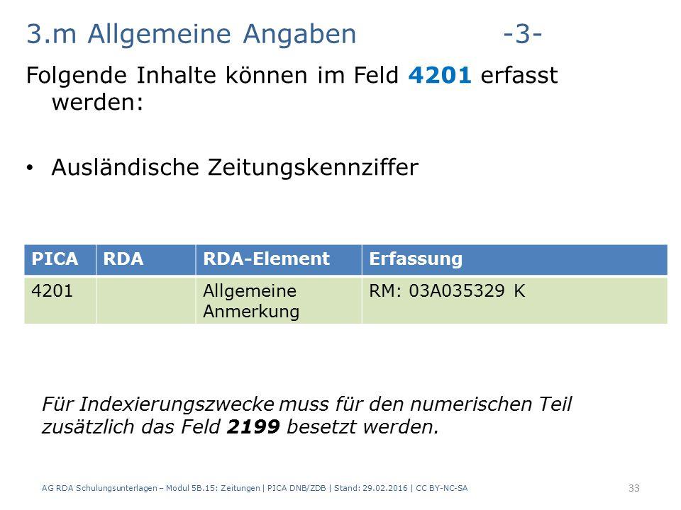 3.m Allgemeine Angaben-3- Folgende Inhalte können im Feld 4201 erfasst werden: Ausländische Zeitungskennziffer AG RDA Schulungsunterlagen – Modul 5B.15: Zeitungen | PICA DNB/ZDB | Stand: 29.02.2016 | CC BY-NC-SA 33 PICARDARDA-ElementErfassung 4201Allgemeine Anmerkung RM: 03A035329 K Für Indexierungszwecke muss für den numerischen Teil zusätzlich das Feld 2199 besetzt werden.