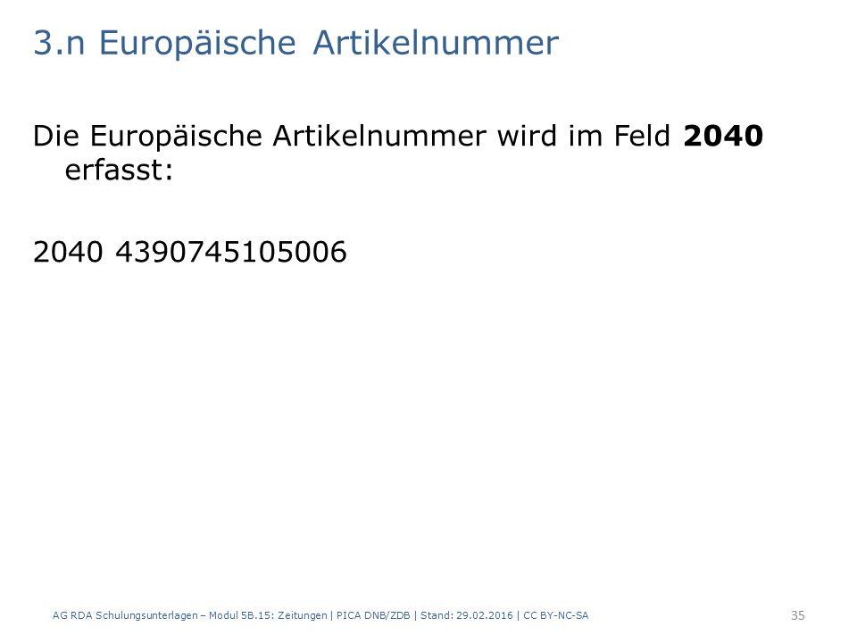 3.n Europäische Artikelnummer Die Europäische Artikelnummer wird im Feld 2040 erfasst: 2040 4390745105006 AG RDA Schulungsunterlagen – Modul 5B.15: Zeitungen | PICA DNB/ZDB | Stand: 29.02.2016 | CC BY-NC-SA 35