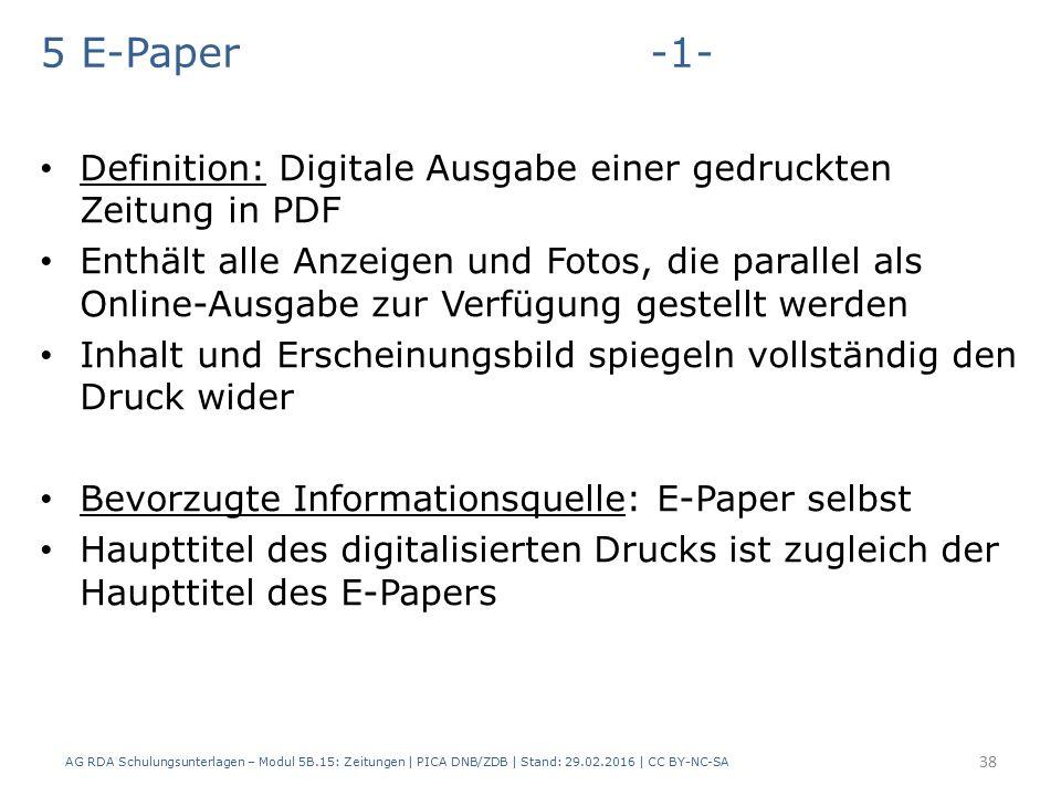 5 E-Paper -1- Definition: Digitale Ausgabe einer gedruckten Zeitung in PDF Enthält alle Anzeigen und Fotos, die parallel als Online-Ausgabe zur Verfügung gestellt werden Inhalt und Erscheinungsbild spiegeln vollständig den Druck wider Bevorzugte Informationsquelle: E-Paper selbst Haupttitel des digitalisierten Drucks ist zugleich der Haupttitel des E-Papers AG RDA Schulungsunterlagen – Modul 5B.15: Zeitungen | PICA DNB/ZDB | Stand: 29.02.2016 | CC BY-NC-SA 38