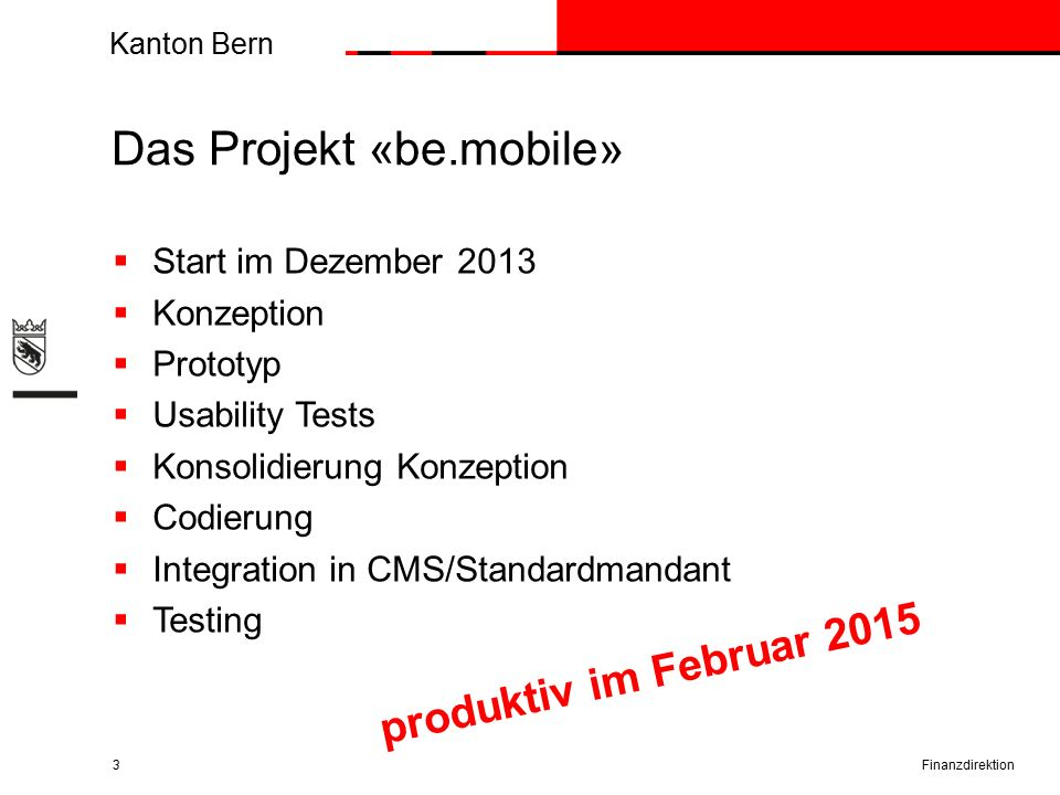 Kanton Bern Das Projekt «be.mobile»  Start im Dezember 2013  Konzeption  Prototyp  Usability Tests  Konsolidierung Konzeption  Codierung  Integ