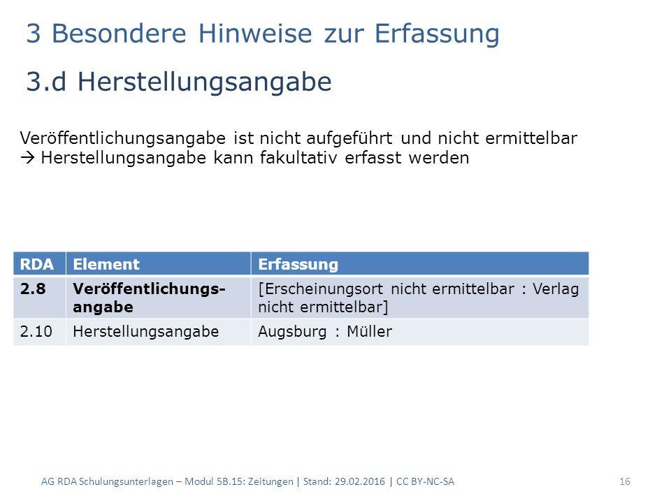 3 Besondere Hinweise zur Erfassung 3.d Herstellungsangabe AG RDA Schulungsunterlagen – Modul 5B.15: Zeitungen | Stand: 29.02.2016 | CC BY-NC-SA16 Veröffentlichungsangabe ist nicht aufgeführt und nicht ermittelbar  Herstellungsangabe kann fakultativ erfasst werden RDAElementErfassung 2.8Veröffentlichungs- angabe [Erscheinungsort nicht ermittelbar : Verlag nicht ermittelbar] 2.10HerstellungsangabeAugsburg : Müller