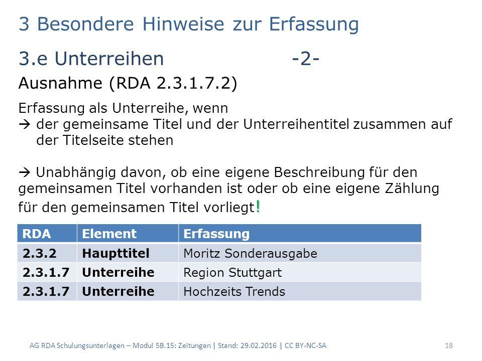 3 Besondere Hinweise zur Erfassung 3.e Unterreihen -2- Ausnahme (RDA 2.3.1.7.2) AG RDA Schulungsunterlagen – Modul 5B.15: Zeitungen | Stand: 29.02.2016 | CC BY-NC-SA18 RDAElementErfassung 2.3.2HaupttitelMoritz Sonderausgabe 2.3.1.7UnterreiheRegion Stuttgart 2.3.1.7UnterreiheHochzeits Trends Erfassung als Unterreihe, wenn  der gemeinsame Titel und der Unterreihentitel zusammen auf der Titelseite stehen .