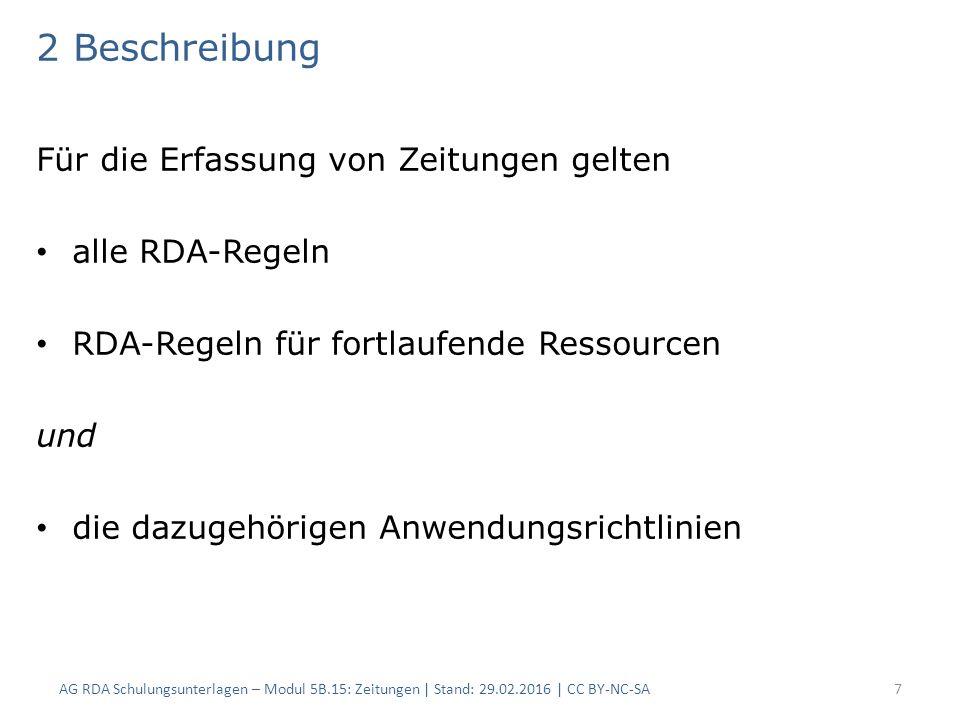 2 Beschreibung Für die Erfassung von Zeitungen gelten alle RDA-Regeln RDA-Regeln für fortlaufende Ressourcen und die dazugehörigen Anwendungsrichtlinien AG RDA Schulungsunterlagen – Modul 5B.15: Zeitungen | Stand: 29.02.2016 | CC BY-NC-SA7