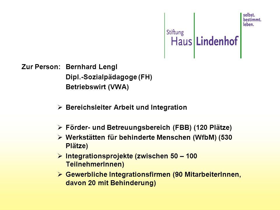 Zur Person:Bernhard Lengl Dipl.-Sozialpädagoge (FH) Betriebswirt (VWA)  Bereichsleiter Arbeit und Integration  Förder- und Betreuungsbereich (FBB) (120 Plätze)  Werkstätten für behinderte Menschen (WfbM) (530 Plätze)  Integrationsprojekte (zwischen 50 – 100 TeilnehmerInnen)  Gewerbliche Integrationsfirmen (90 MitarbeiterInnen, davon 20 mit Behinderung)