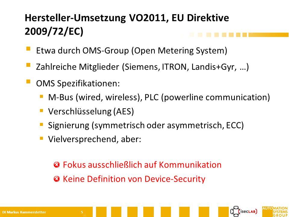  Etwa durch OMS-Group (Open Metering System)  Zahlreiche Mitglieder (Siemens, ITRON, Landis+Gyr, …)  OMS Spezifikationen:  M-Bus (wired, wireless), PLC (powerline communication)  Verschlüsselung (AES)  Signierung (symmetrisch oder asymmetrisch, ECC)  Vielversprechend, aber: Fokus ausschließlich auf Kommunikation Keine Definition von Device-Security Hersteller-Umsetzung VO2011, EU Direktive 2009/72/EC) DI Markus Kammerstetter 5