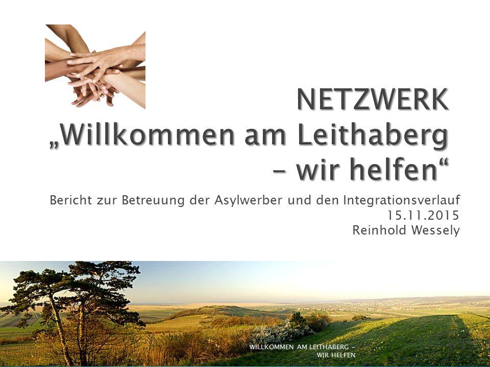 Bericht zur Betreuung der Asylwerber und den Integrationsverlauf 15.11.2015 Reinhold Wessely WILLKOMMEN AM LEITHABERG - WIR HELFEN