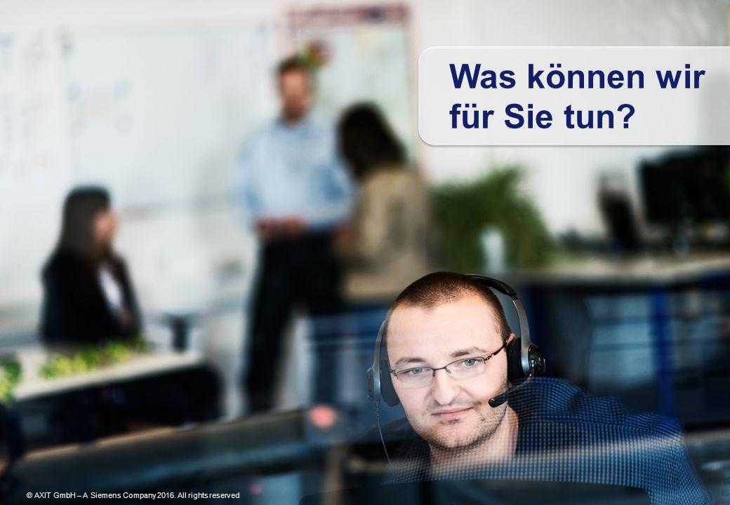 © AXIT GmbH – A Siemens Company 2016. All rights reserved Was können wir für Sie tun? © AXIT GmbH – A Siemens Company 2016. All rights reserved