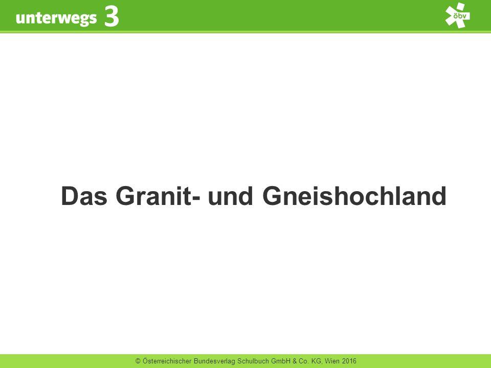 © Österreichischer Bundesverlag Schulbuch GmbH & Co. KG, Wien 2016 3 Das Granit- und Gneishochland