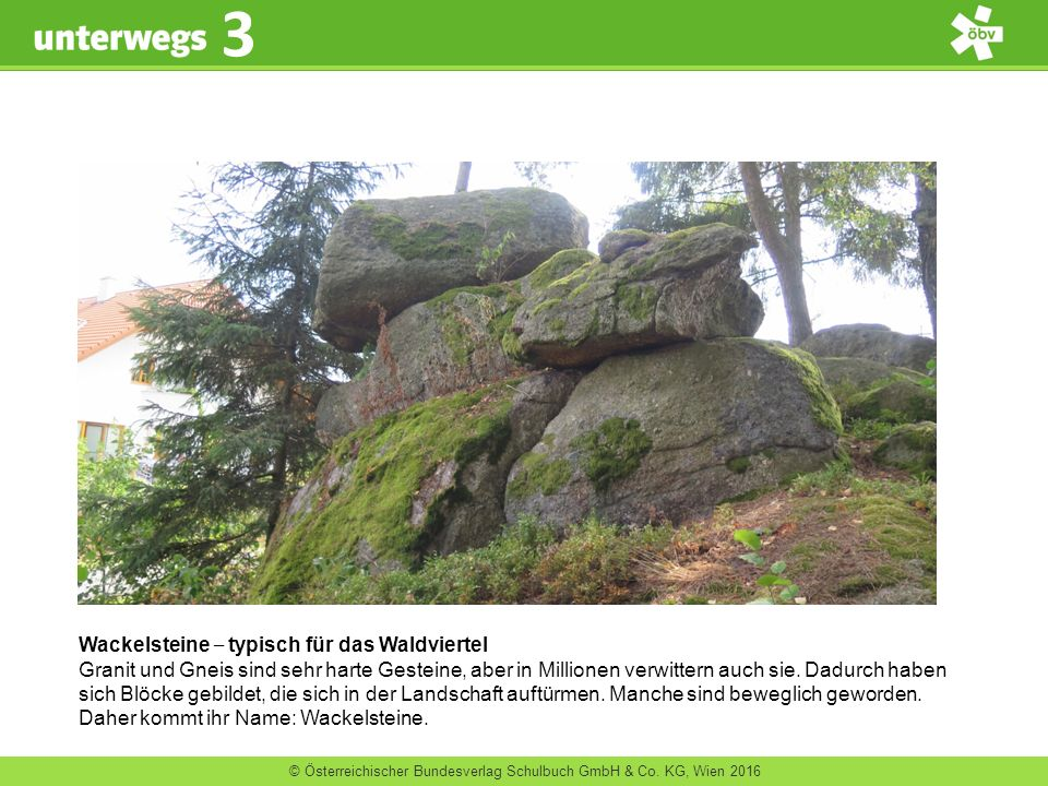 © Österreichischer Bundesverlag Schulbuch GmbH & Co. KG, Wien 2016 3 Wackelsteine ‒ typisch für das Waldviertel Granit und Gneis sind sehr harte Geste