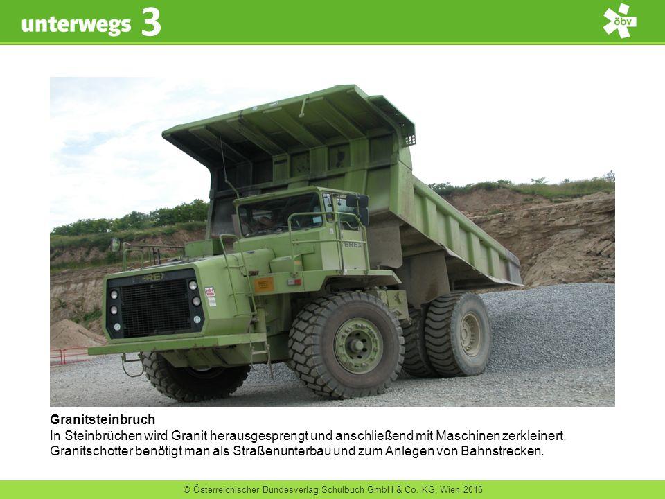 © Österreichischer Bundesverlag Schulbuch GmbH & Co. KG, Wien 2016 3 Granitsteinbruch In Steinbrüchen wird Granit herausgesprengt und anschließend mit