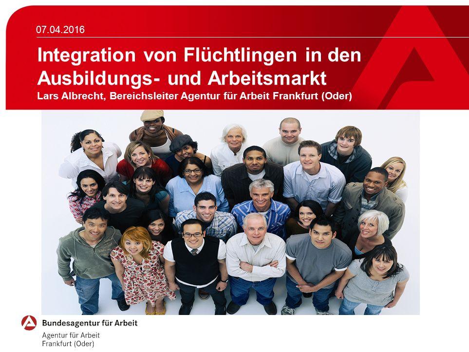 07.04.2016 Integration von Flüchtlingen in den Ausbildungs- und Arbeitsmarkt Lars Albrecht, Bereichsleiter Agentur für Arbeit Frankfurt (Oder)