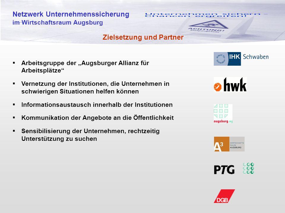 """Netzwerk Unternehmenssicherung im Wirtschaftsraum Augsburg Zielsetzung und Partner  Arbeitsgruppe der """"Augsburger Allianz für Arbeitsplätze  Vernetzung der Institutionen, die Unternehmen in schwierigen Situationen helfen können  Informationsaustausch innerhalb der Institutionen  Kommunikation der Angebote an die Öffentlichkeit  Sensibilisierung der Unternehmen, rechtzeitig Unterstützung zu suchen"""