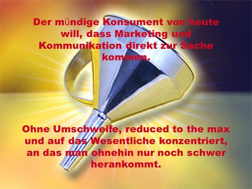 Der m ü ndige Konsument von heute will, dass Marketing und Kommunikation direkt zur Sache kommen.